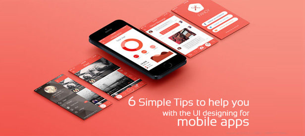 6 Simple Tips to help you with the UI designing for mobile apps