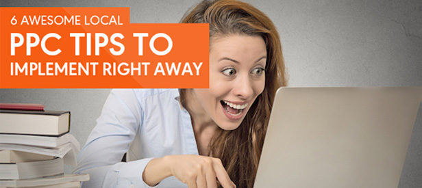 6 Awesome Local PPC Tips You Should Be Implementing Right Away